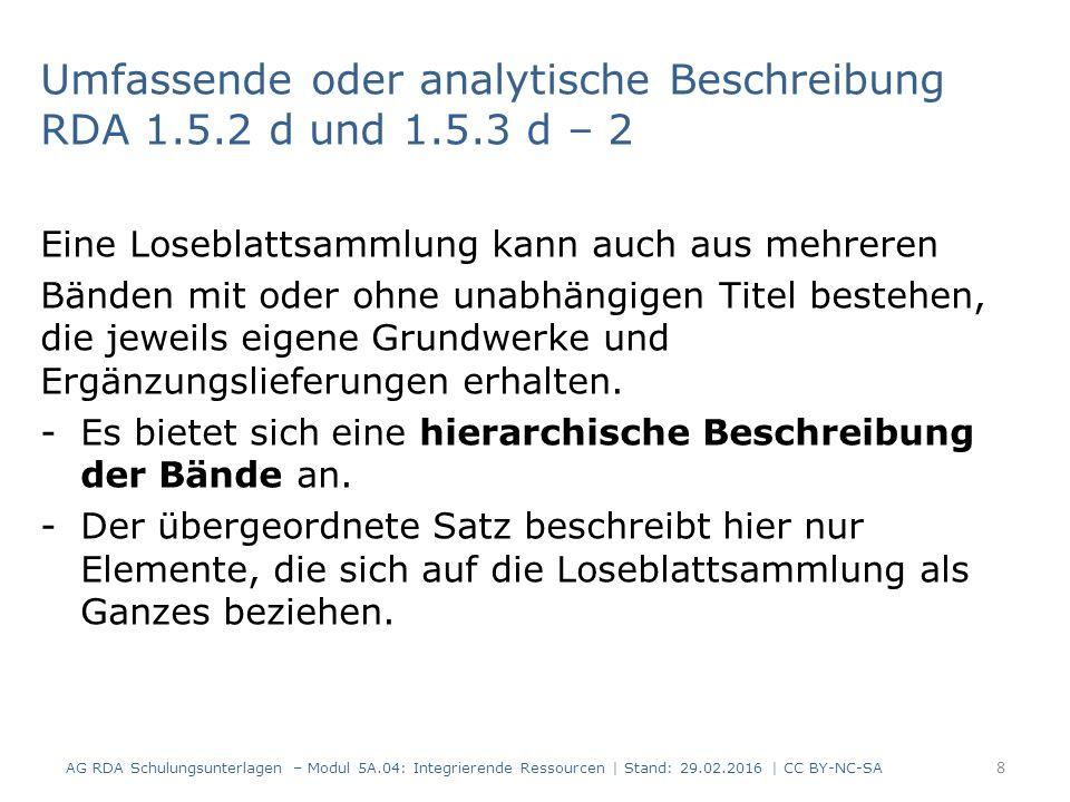19 RDAElementErfassung 2.17.13.4 Anmerkung: Iteration, die als Grundlage für die Identifizierung einer IR verwendet wird Identifizierung der Ressource nach: Grundwerk Oktober 2002 3.2Medientyp ohne Hilfsmittel zu benutzen 3.3DatenträgertypBand 3.4.1.10 Umfang einer unvollständigen Ressource Bände (Loseblattsammlung) 3.5Maße23 cm 6.2.2 Bevorzugter Titel des Werks Praxishandbuch Windows Security Administration 6.9InhaltstypText 6.11Sprache der Expressionger AG RDA Schulungsunterlagen – Modul 5A.04: Integrierende Ressourcen   Stand: 29.02.2016   CC BY-NC-SA