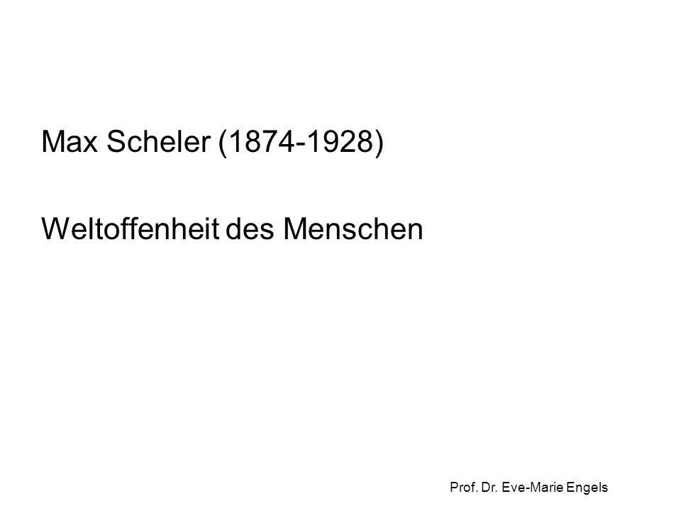 Prof. Dr. Eve-Marie Engels Max Scheler (1874-1928) Weltoffenheit des Menschen