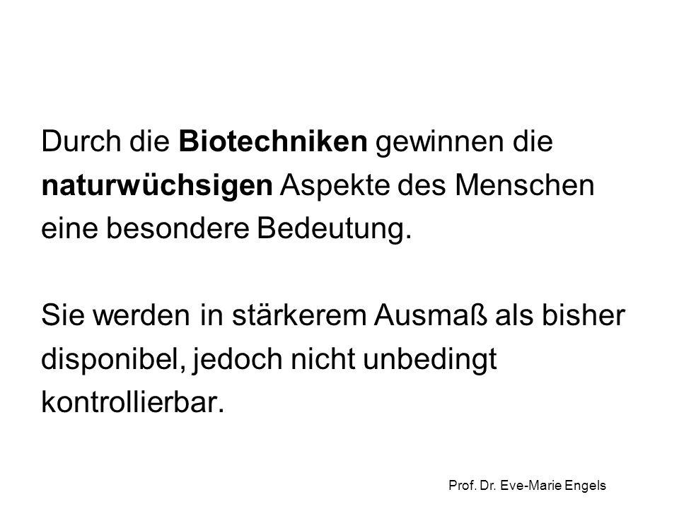 Prof. Dr. Eve-Marie Engels Durch die Biotechniken gewinnen die naturwüchsigen Aspekte des Menschen eine besondere Bedeutung. Sie werden in stärkerem A
