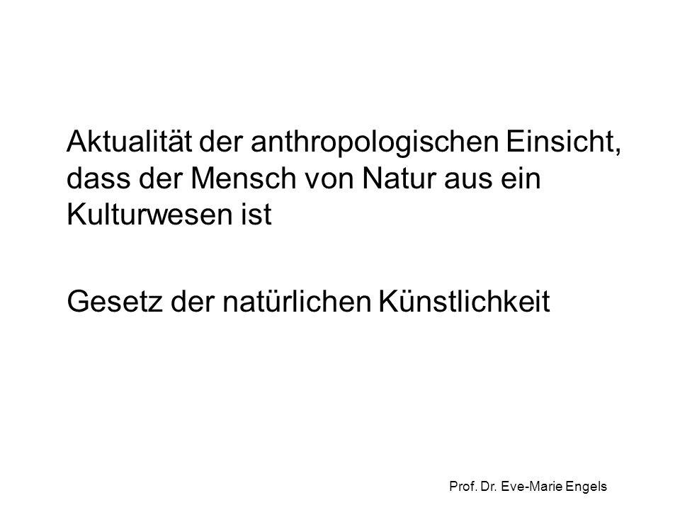Prof. Dr. Eve-Marie Engels Aktualität der anthropologischen Einsicht, dass der Mensch von Natur aus ein Kulturwesen ist Gesetz der natürlichen Künstli