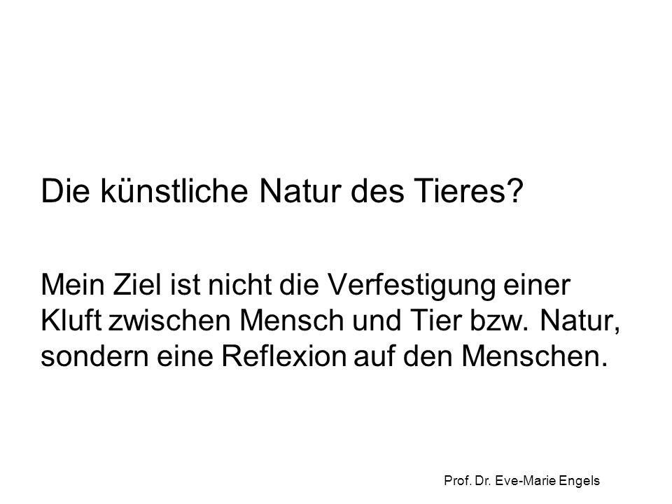 Prof. Dr. Eve-Marie Engels Die künstliche Natur des Tieres? Mein Ziel ist nicht die Verfestigung einer Kluft zwischen Mensch und Tier bzw. Natur, sond