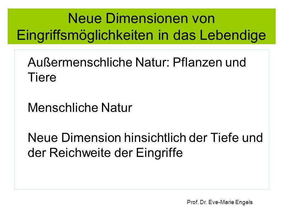 Prof. Dr. Eve-Marie Engels Neue Dimensionen von Eingriffsmöglichkeiten in das Lebendige Außermenschliche Natur: Pflanzen und Tiere Menschliche Natur N