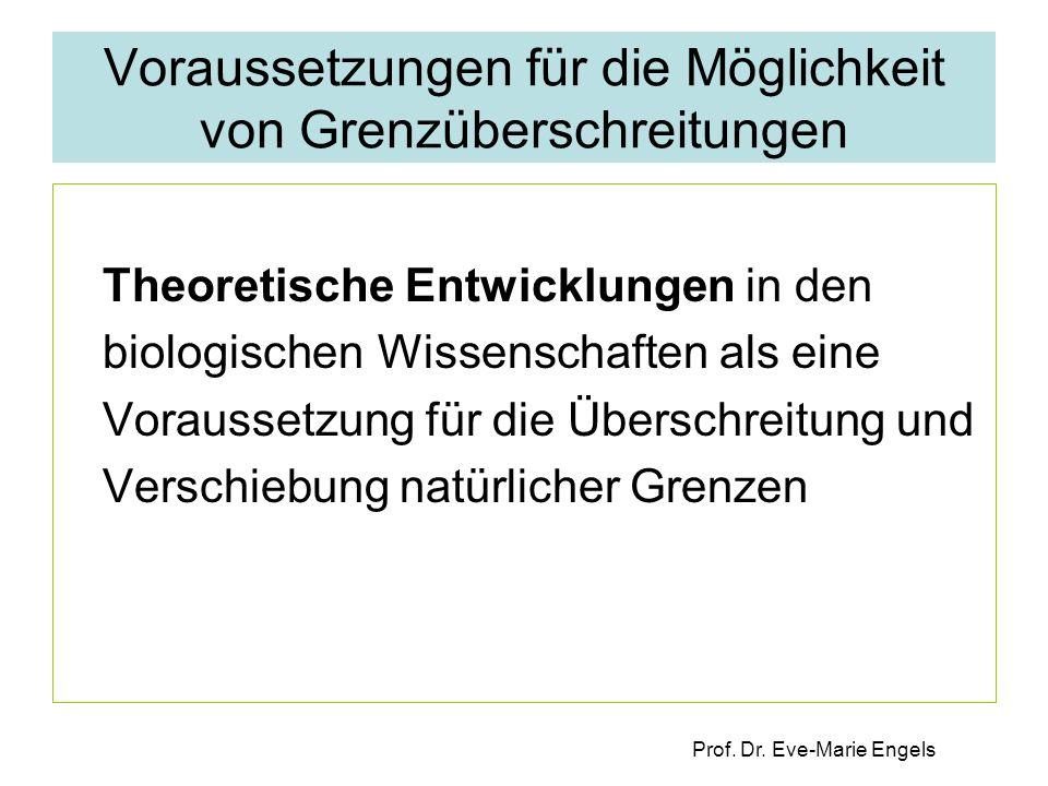 Prof. Dr. Eve-Marie Engels Voraussetzungen für die Möglichkeit von Grenzüberschreitungen Theoretische Entwicklungen in den biologischen Wissenschaften