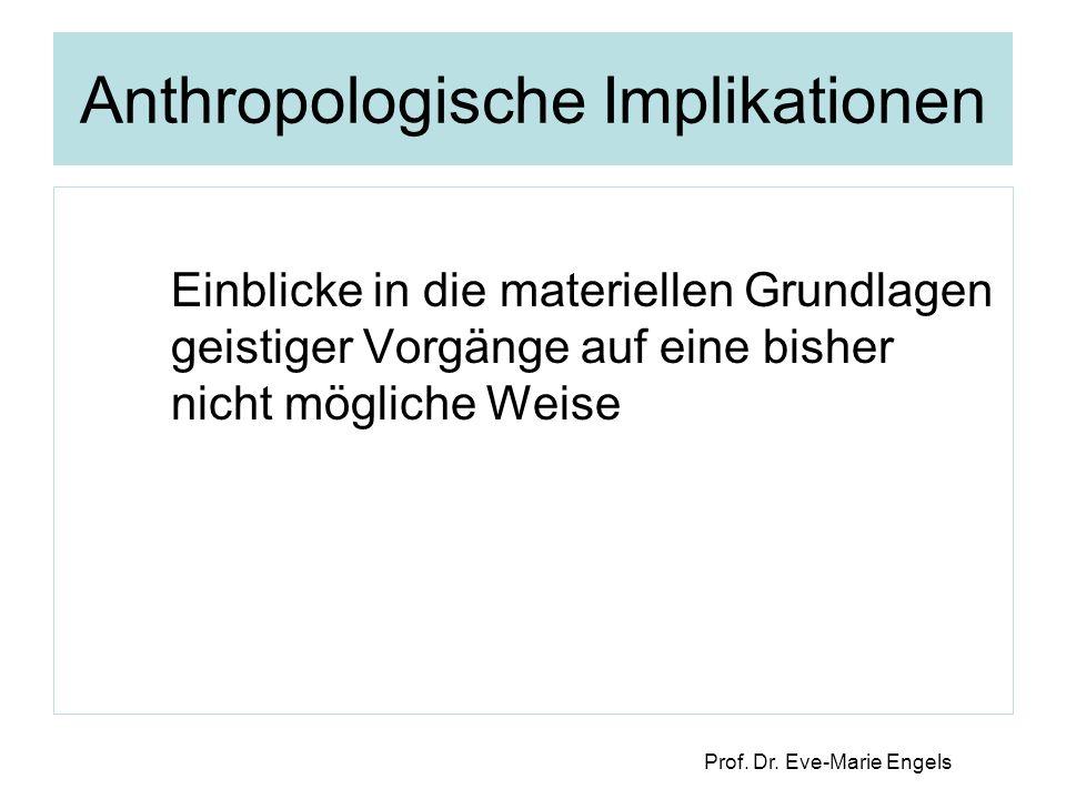 Prof. Dr. Eve-Marie Engels Anthropologische Implikationen Einblicke in die materiellen Grundlagen geistiger Vorgänge auf eine bisher nicht mögliche We