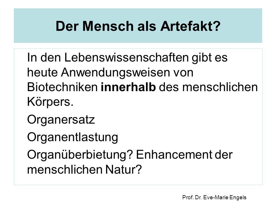 Prof. Dr. Eve-Marie Engels Der Mensch als Artefakt? In den Lebenswissenschaften gibt es heute Anwendungsweisen von Biotechniken innerhalb des menschli