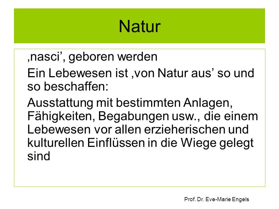 Prof. Dr. Eve-Marie Engels Natur 'nasci', geboren werden Ein Lebewesen ist 'von Natur aus' so und so beschaffen: Ausstattung mit bestimmten Anlagen, F