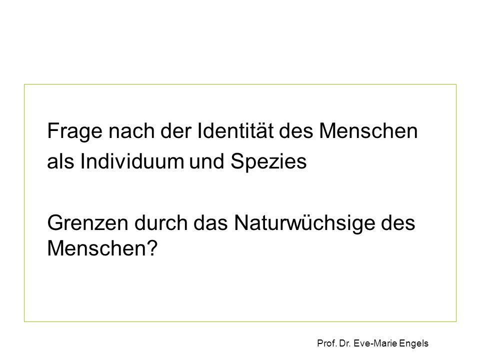 Prof. Dr. Eve-Marie Engels Frage nach der Identität des Menschen als Individuum und Spezies Grenzen durch das Naturwüchsige des Menschen?