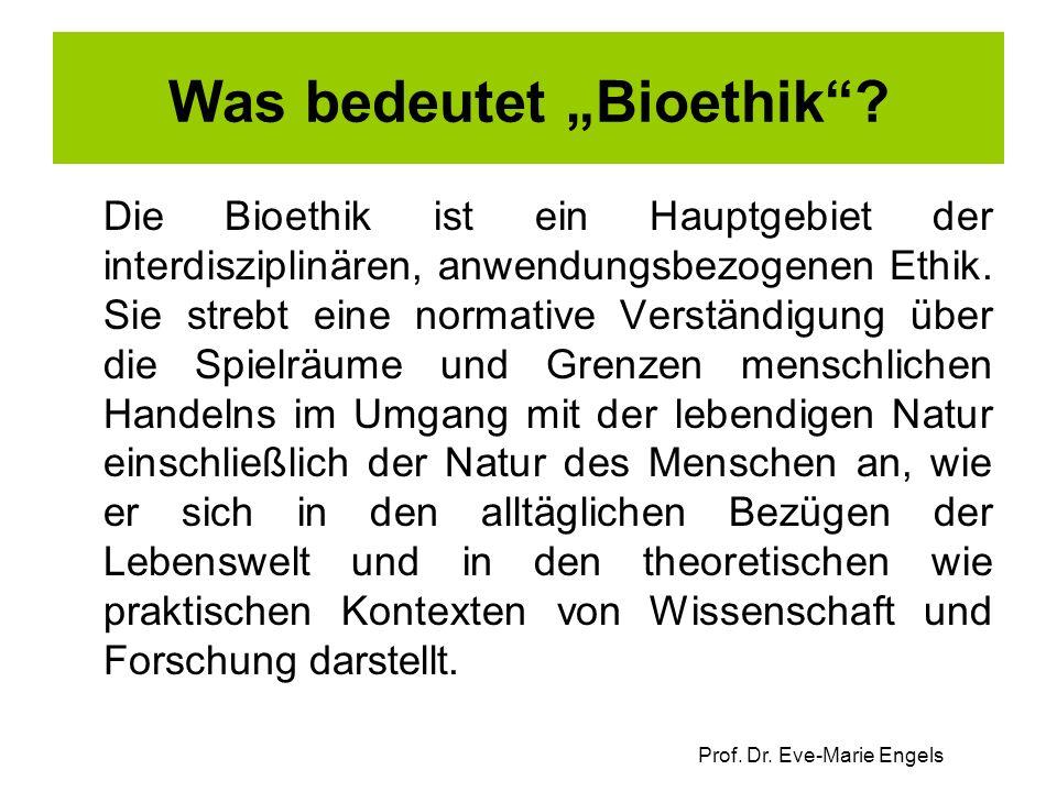 """Prof. Dr. Eve-Marie Engels Was bedeutet """"Bioethik""""? Die Bioethik ist ein Hauptgebiet der interdisziplinären, anwendungsbezogenen Ethik. Sie strebt ein"""