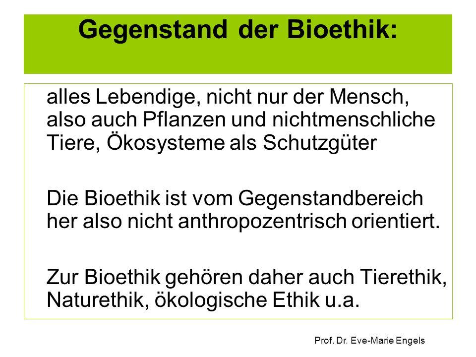 Prof. Dr. Eve-Marie Engels Gegenstand der Bioethik: alles Lebendige, nicht nur der Mensch, also auch Pflanzen und nichtmenschliche Tiere, Ökosysteme a