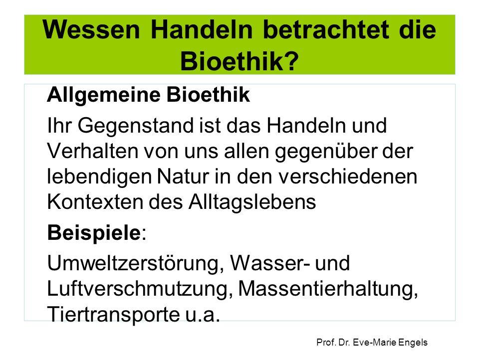Prof. Dr. Eve-Marie Engels Wessen Handeln betrachtet die Bioethik? Allgemeine Bioethik Ihr Gegenstand ist das Handeln und Verhalten von uns allen gege