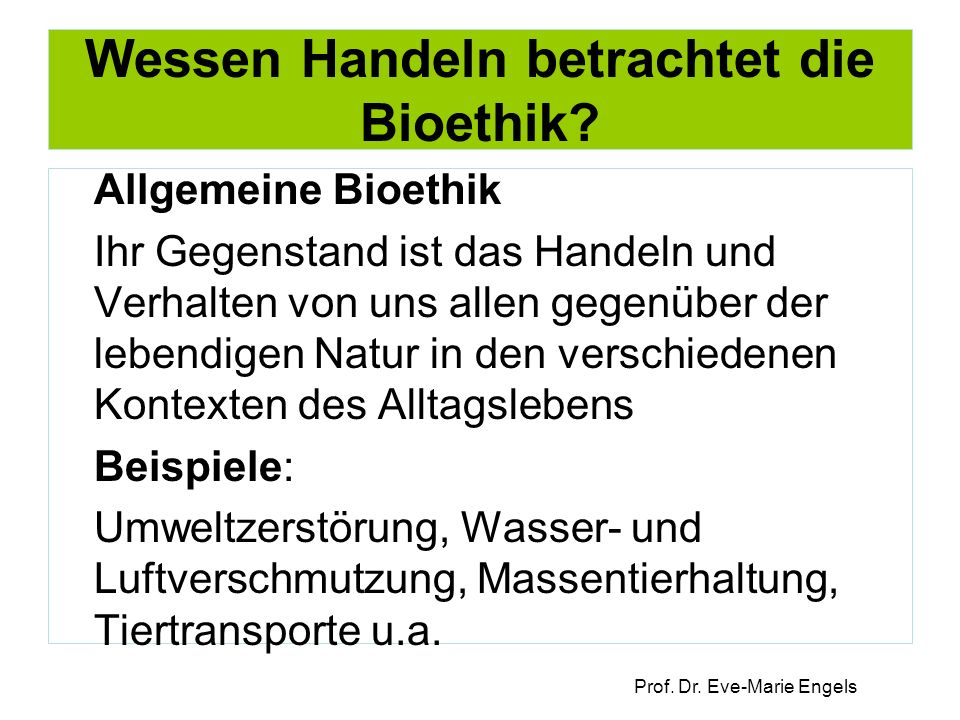 Prof. Dr. Eve-Marie Engels Wessen Handeln betrachtet die Bioethik.