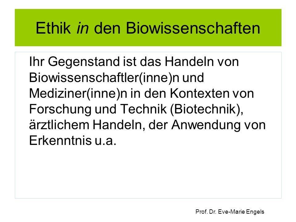 Prof. Dr. Eve-Marie Engels Ethik in den Biowissenschaften Ihr Gegenstand ist das Handeln von Biowissenschaftler(inne)n und Mediziner(inne)n in den Kon