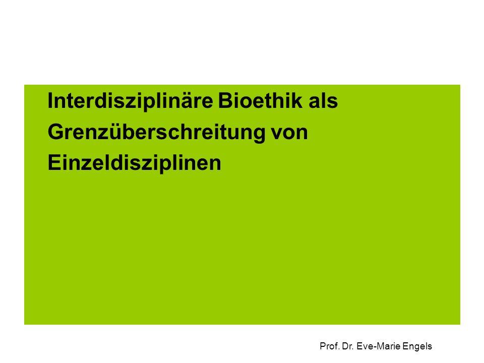 Prof. Dr. Eve-Marie Engels Interdisziplinäre Bioethik als Grenzüberschreitung von Einzeldisziplinen