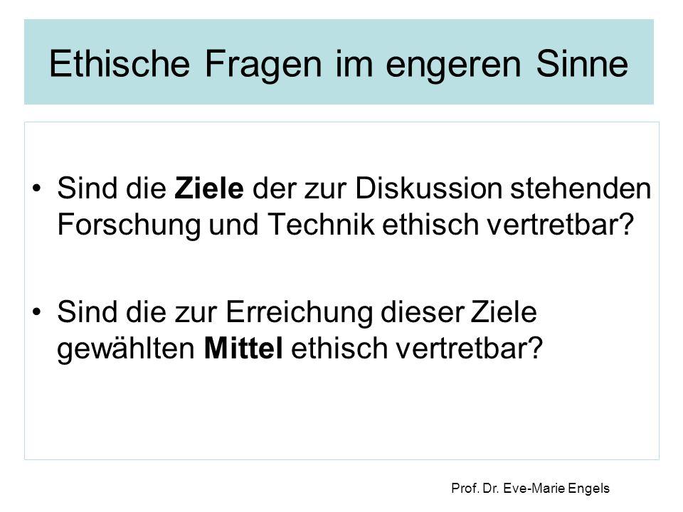 Prof. Dr. Eve-Marie Engels Ethische Fragen im engeren Sinne Sind die Ziele der zur Diskussion stehenden Forschung und Technik ethisch vertretbar? Sind