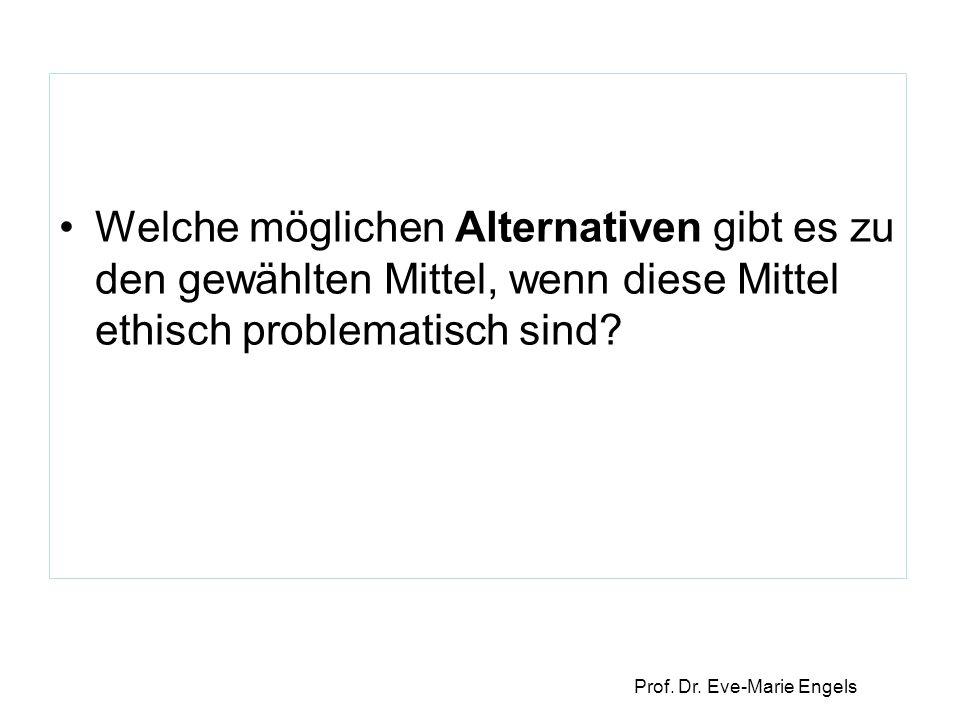 Prof. Dr. Eve-Marie Engels Welche möglichen Alternativen gibt es zu den gewählten Mittel, wenn diese Mittel ethisch problematisch sind?