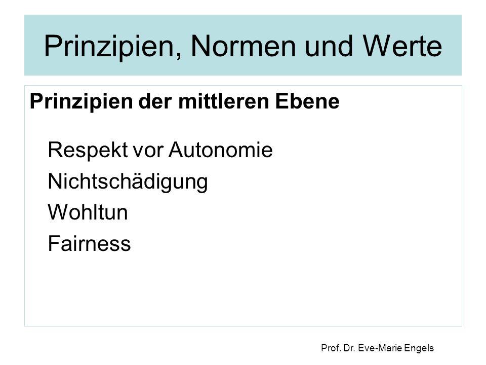 Prof. Dr. Eve-Marie Engels Prinzipien, Normen und Werte Prinzipien der mittleren Ebene Respekt vor Autonomie Nichtschädigung Wohltun Fairness