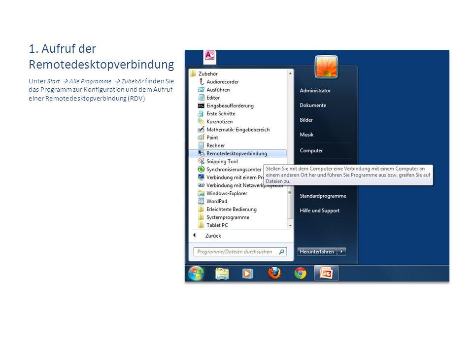 1. Aufruf der Remotedesktopverbindung Unter Start  Alle Programme  Zubehör finden Sie das Programm zur Konfiguration und dem Aufruf einer Remotedesk