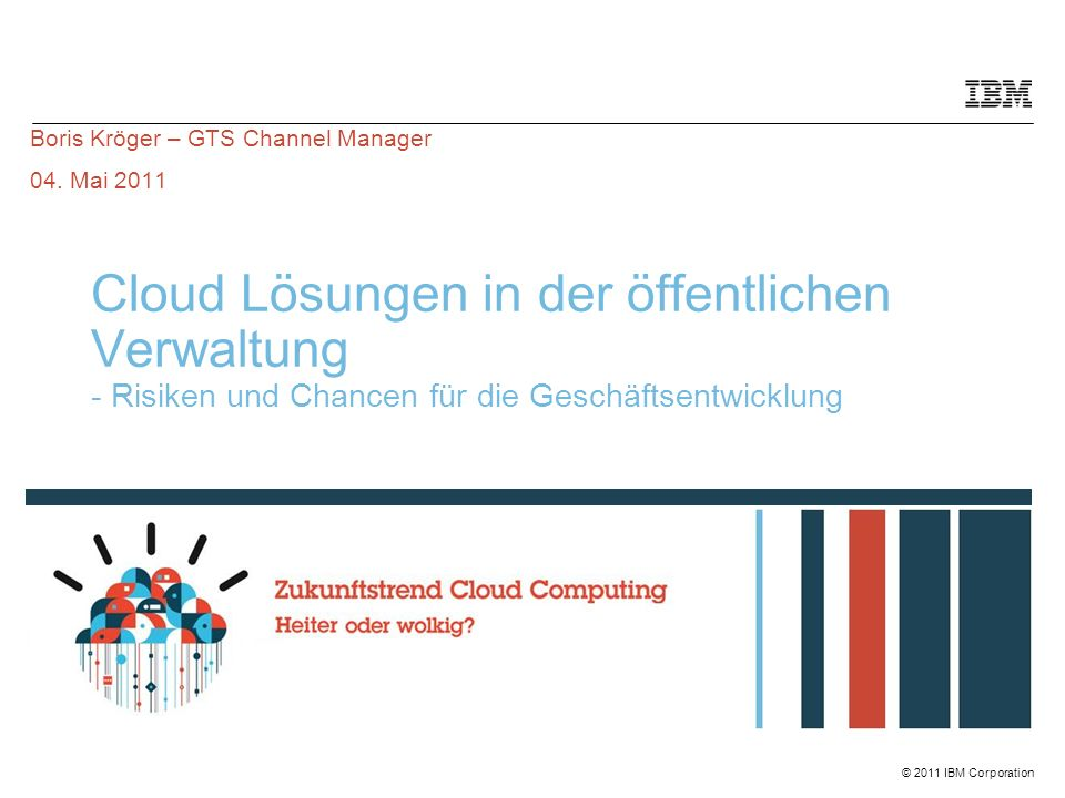 © 2011 IBM CorporationIBM Confidential BITKOM: Cloud Computing ist erneut IT-Trend des Jahres  Mobility, IT-Sicherheit und Virtualisierung sind weitere Top-Themen  Aufsteiger des Jahres sind Social Media  Die wichtigsten IT-Trends des Jahres 2011 sind  Trend 1: Cloud Computing  Trend 2: Mobile Applikationen  Trend 3: IT-Sicherheit  Trend 4: Social Media in Organisationen  Trend 5: Virtualisierung 62 Prozent der ITK-Anbieter nennen Cloud Computing als den wichtigsten IT Trend des Jahres 2011