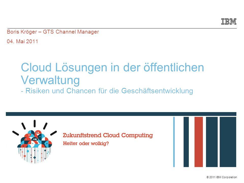 © 2011 IBM Corporation Cloud Lösungen in der öffentlichen Verwaltung - Risiken und Chancen für die Geschäftsentwicklung Boris Kröger – GTS Channel Manager 04.
