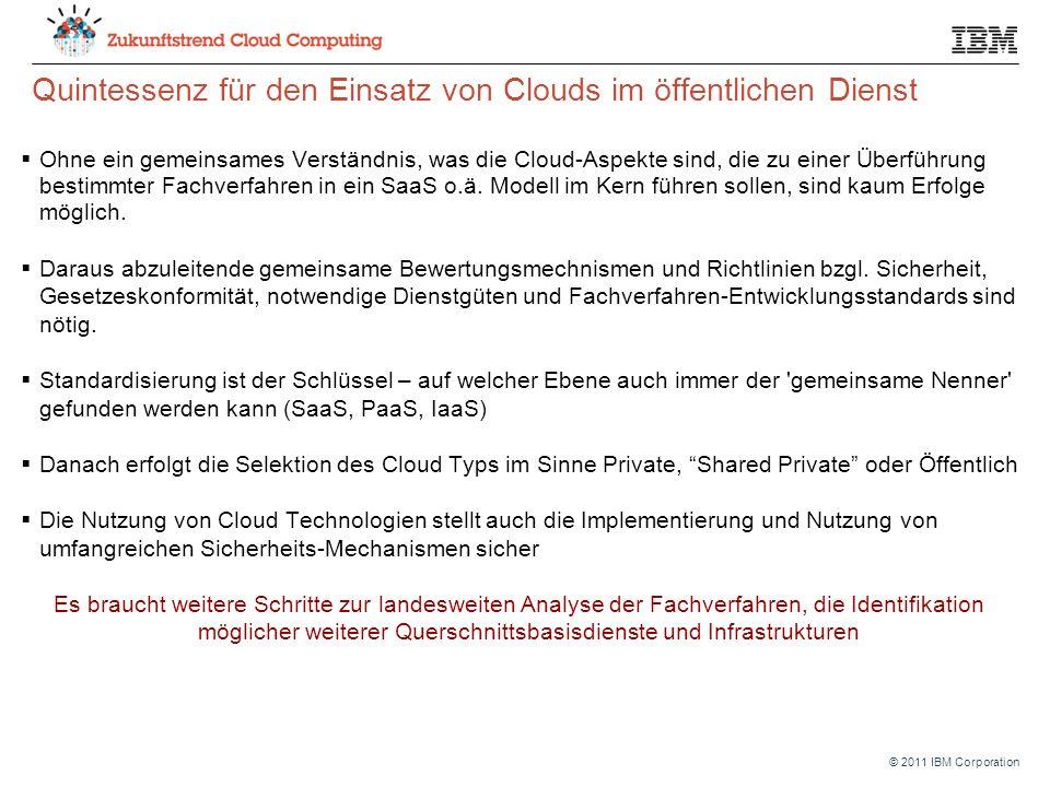 © 2011 IBM Corporation Quintessenz für den Einsatz von Clouds im öffentlichen Dienst  Ohne ein gemeinsames Verständnis, was die Cloud-Aspekte sind, die zu einer Überführung bestimmter Fachverfahren in ein SaaS o.ä.