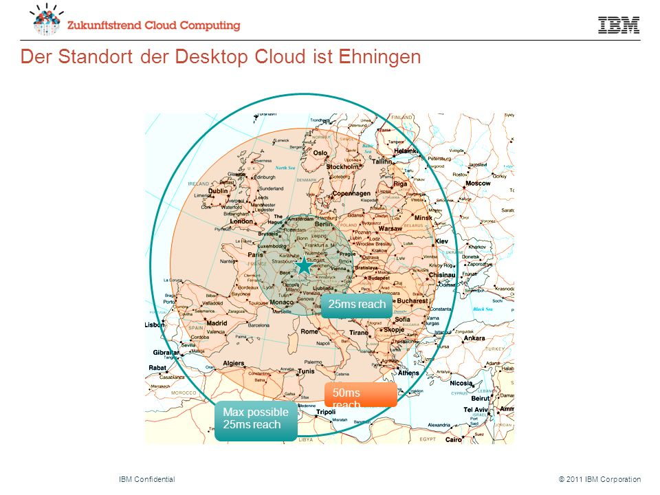 © 2011 IBM CorporationIBM Confidential Der Standort der Desktop Cloud ist Ehningen 50ms reach 25ms reach Max possible 25ms reach