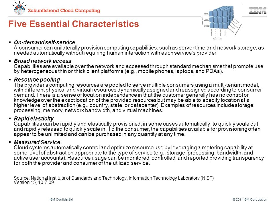 © 2011 IBM CorporationIBM Confidential Five Essential Characteristics  On-demand self-service A consumer can unilaterally provision computing capabilities, such as server time and network storage, as needed automatically without requiring human interaction with each service's provider.
