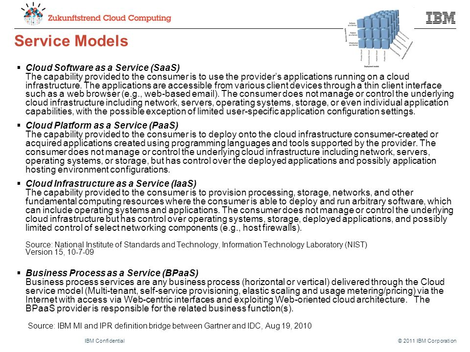 © 2011 IBM CorporationIBM Confidential Service Models  Cloud Software as a Service (SaaS) The capability provided to the consumer is to use the provider's applications running on a cloud infrastructure.