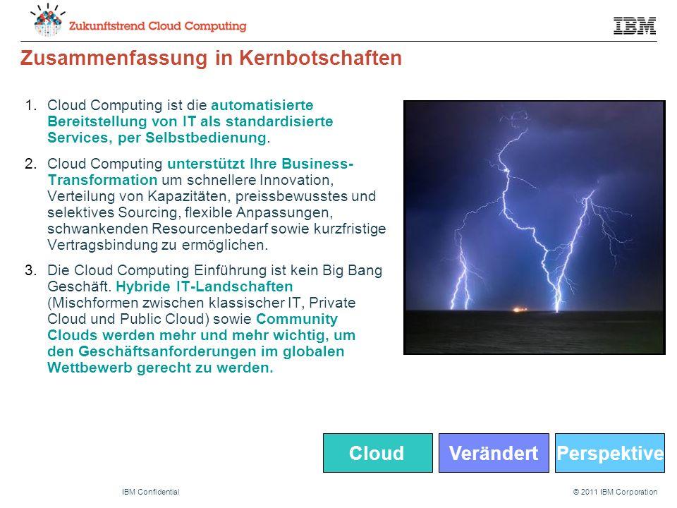 © 2011 IBM CorporationIBM Confidential Zusammenfassung in Kernbotschaften 1.Cloud Computing ist die automatisierte Bereitstellung von IT als standardisierte Services, per Selbstbedienung.
