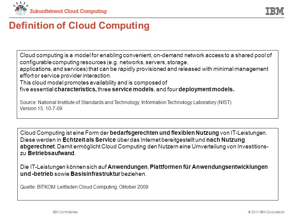 © 2011 IBM CorporationIBM Confidential Definition of Cloud Computing Cloud computing is a model for enabling convenient, on-demand network access to a shared pool of configurable computing resources (e.g.