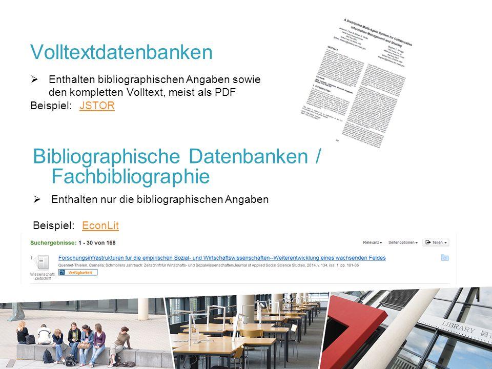 Volltextdatenbanken  Enthalten bibliographischen Angaben sowie den kompletten Volltext, meist als PDF Beispiel: JSTORJSTOR Bibliographische Datenbanken / Fachbibliographie  Enthalten nur die bibliographischen Angaben Beispiel: EconLitEconLit