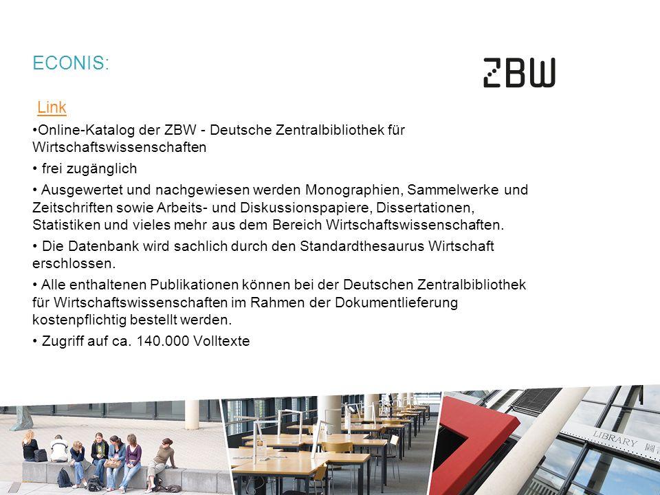 ECONIS: Link Online-Katalog der ZBW - Deutsche Zentralbibliothek für Wirtschaftswissenschaften frei zugänglich Ausgewertet und nachgewiesen werden Monographien, Sammelwerke und Zeitschriften sowie Arbeits- und Diskussionspapiere, Dissertationen, Statistiken und vieles mehr aus dem Bereich Wirtschaftswissenschaften.