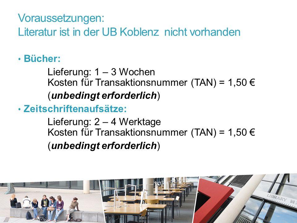 Voraussetzungen: Literatur ist in der UB Koblenz nicht vorhanden Bücher: Lieferung: 1 – 3 Wochen Kosten für Transaktionsnummer (TAN) = 1,50 € (unbedingt erforderlich) Zeitschriftenaufsätze: Lieferung: 2 – 4 Werktage Kosten für Transaktionsnummer (TAN) = 1,50 € (unbedingt erforderlich)