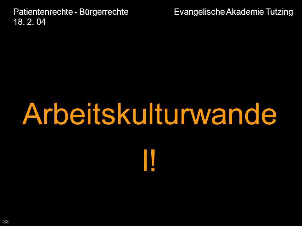33 Patientenrechte - Bürgerrechte Evangelische Akademie Tutzing 18. 2. 04 Arbeitskulturwande l!