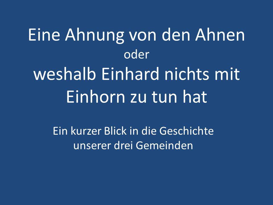 Eine Ahnung von den Ahnen oder weshalb Einhard nichts mit Einhorn zu tun hat Ein kurzer Blick in die Geschichte unserer drei Gemeinden