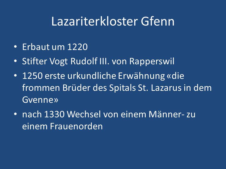 Lazariterkloster Gfenn Erbaut um 1220 Stifter Vogt Rudolf III. von Rapperswil 1250 erste urkundliche Erwähnung «die frommen Brüder des Spitals St. Laz