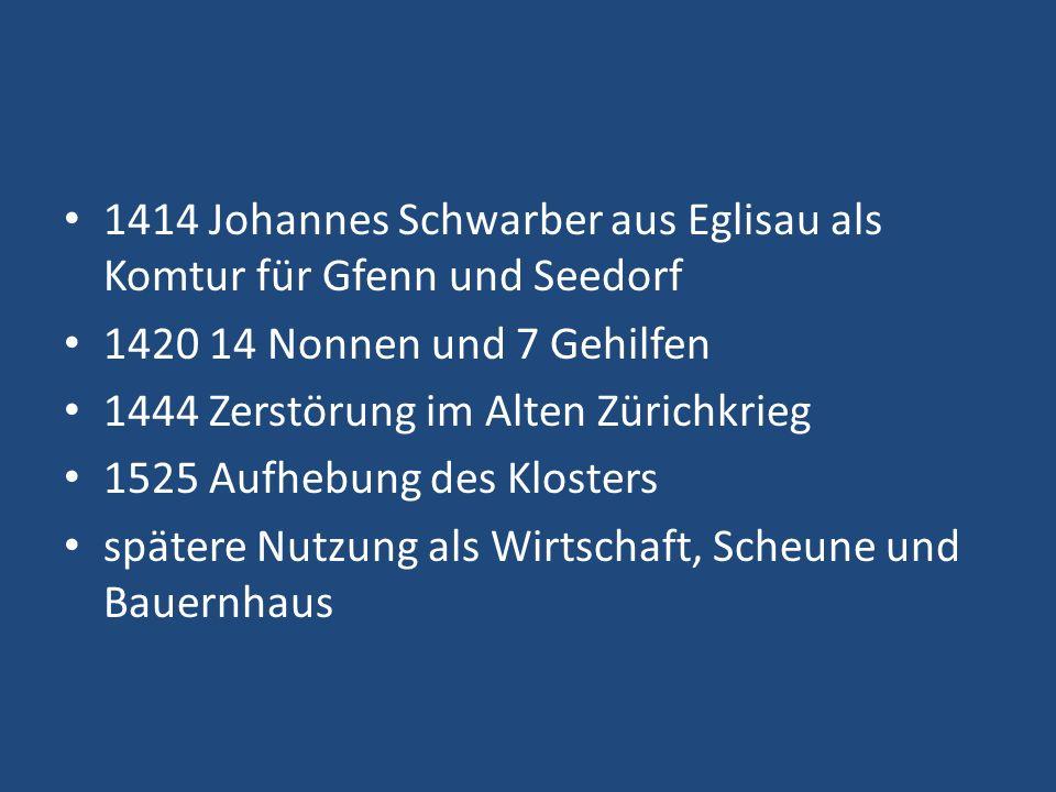 1414 Johannes Schwarber aus Eglisau als Komtur für Gfenn und Seedorf 1420 14 Nonnen und 7 Gehilfen 1444 Zerstörung im Alten Zürichkrieg 1525 Aufhebung des Klosters spätere Nutzung als Wirtschaft, Scheune und Bauernhaus