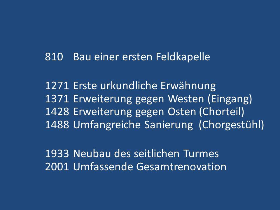 810 Bau einer ersten Feldkapelle 1271 Erste urkundliche Erwähnung 1371 Erweiterung gegen Westen (Eingang) 1428 Erweiterung gegen Osten (Chorteil) 1488 Umfangreiche Sanierung (Chorgestühl) 1933 Neubau des seitlichen Turmes 2001 Umfassende Gesamtrenovation
