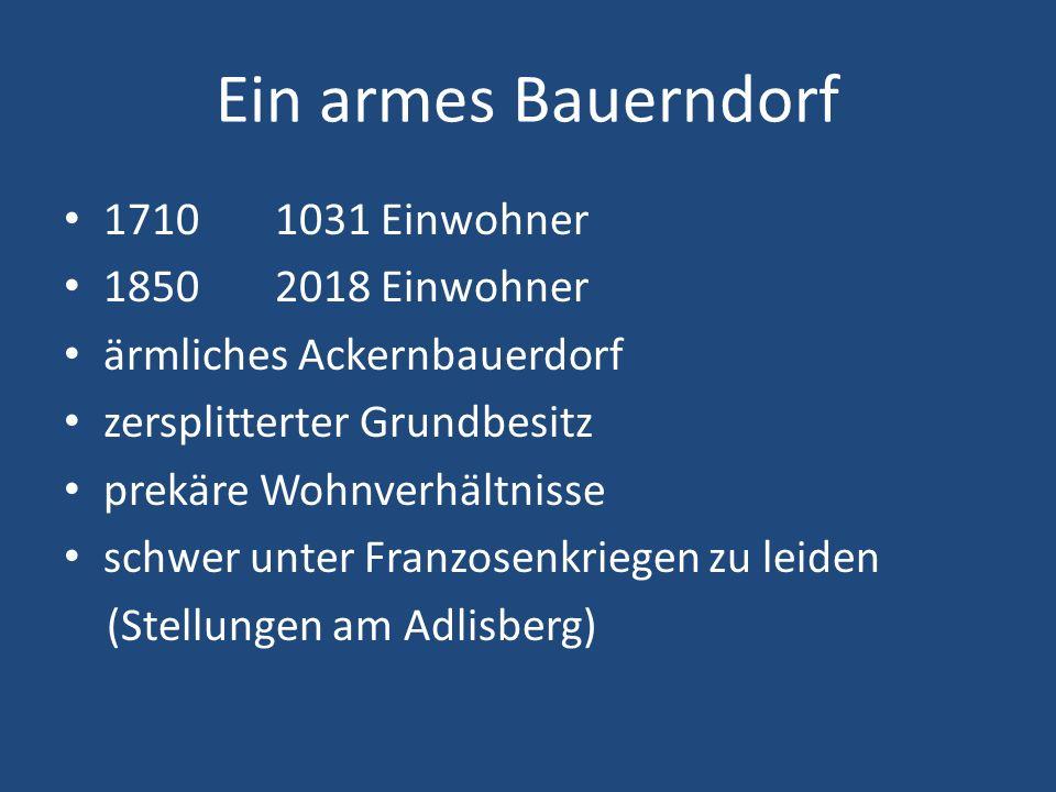 Ein armes Bauerndorf 17101031 Einwohner 18502018 Einwohner ärmliches Ackernbauerdorf zersplitterter Grundbesitz prekäre Wohnverhältnisse schwer unter Franzosenkriegen zu leiden (Stellungen am Adlisberg)