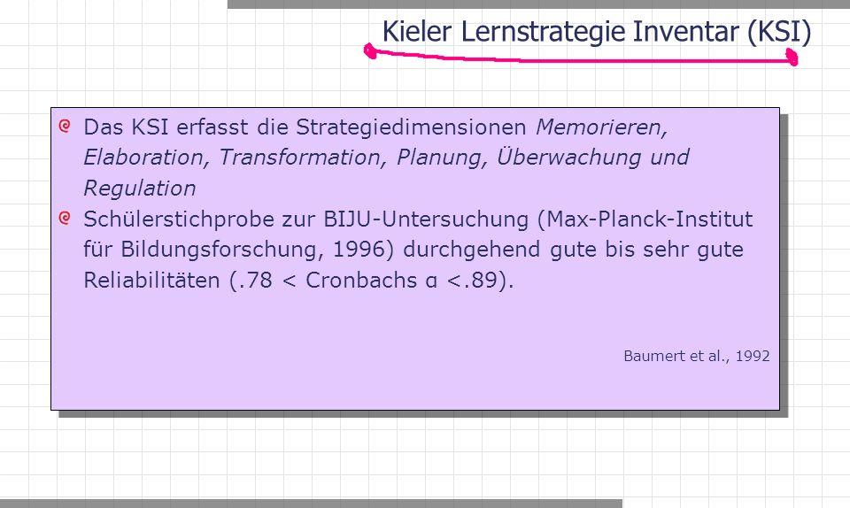 Kieler Lernstrategie Inventar (KSI) Das KSI erfasst die Strategiedimensionen Memorieren, Elaboration, Transformation, Planung, Überwachung und Regulation Schülerstichprobe zur BIJU-Untersuchung (Max-Planck-Institut für Bildungsforschung, 1996) durchgehend gute bis sehr gute Reliabilitäten (.78 < Cronbachs α <.89).