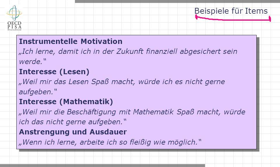 """Beispiele für Items Instrumentelle Motivation """"Ich lerne, damit ich in der Zukunft finanziell abgesichert sein werde. Interesse (Lesen) """"Weil mir das Lesen Spaß macht, würde ich es nicht gerne aufgeben. Interesse (Mathematik) """"Weil mir die Beschäftigung mit Mathematik Spaß macht, würde ich das nicht gerne aufgeben. Anstrengung und Ausdauer """"Wenn ich lerne, arbeite ich so fleißig wie möglich. Instrumentelle Motivation """"Ich lerne, damit ich in der Zukunft finanziell abgesichert sein werde. Interesse (Lesen) """"Weil mir das Lesen Spaß macht, würde ich es nicht gerne aufgeben. Interesse (Mathematik) """"Weil mir die Beschäftigung mit Mathematik Spaß macht, würde ich das nicht gerne aufgeben. Anstrengung und Ausdauer """"Wenn ich lerne, arbeite ich so fleißig wie möglich."""