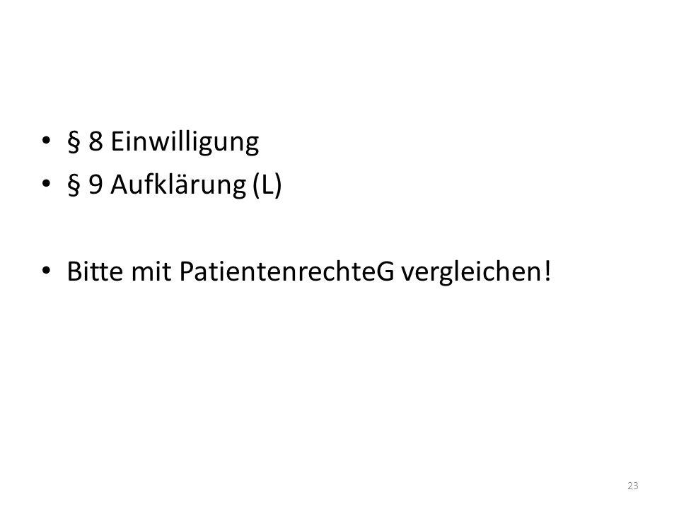 § 8 Einwilligung § 9 Aufklärung (L) Bitte mit PatientenrechteG vergleichen! 23