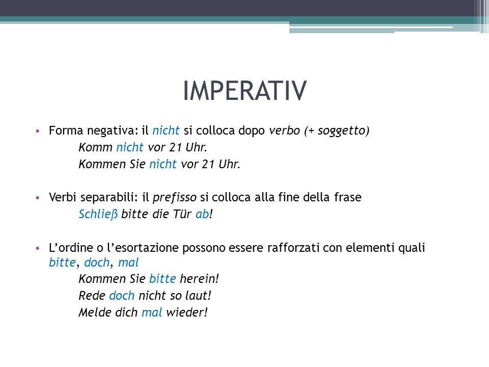 IMPERATIV Forma negativa: il nicht si colloca dopo verbo (+ soggetto) Komm nicht vor 21 Uhr. Kommen Sie nicht vor 21 Uhr. Verbi separabili: il prefiss