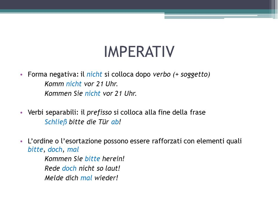 IMPERATIV Forma negativa: il nicht si colloca dopo verbo (+ soggetto) Komm nicht vor 21 Uhr.