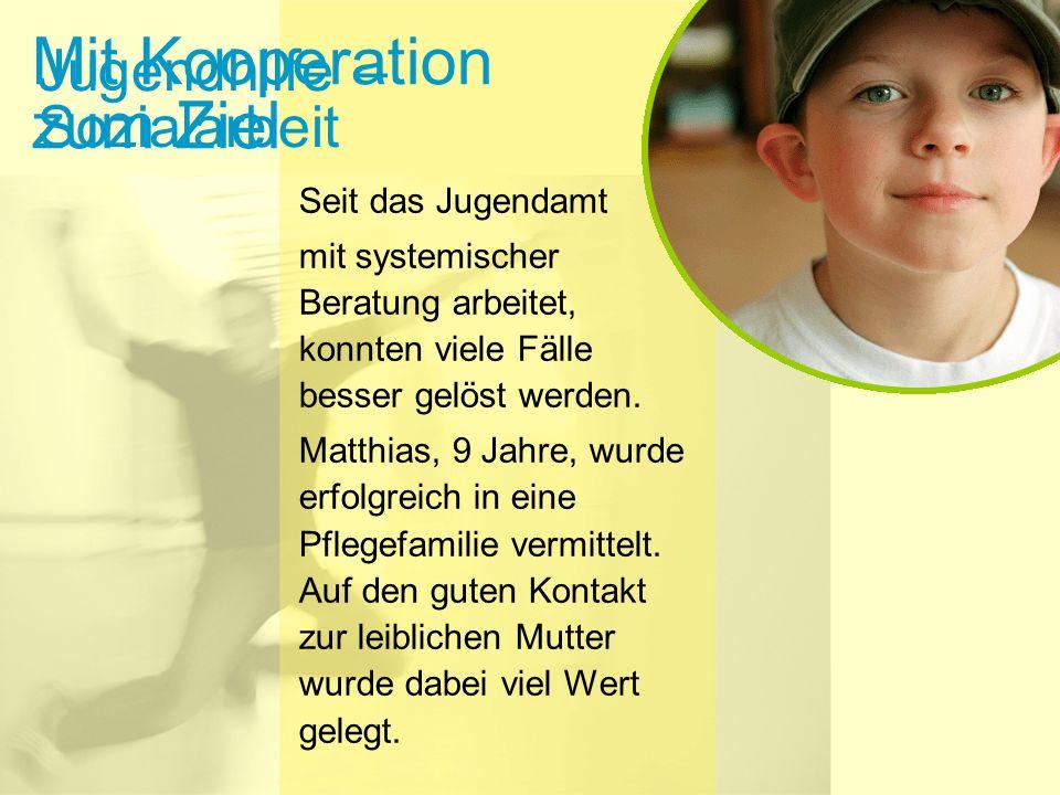Mit Kooperation zum Ziel Seit das Jugendamt mit systemischer Beratung arbeitet, konnten viele Fälle besser gelöst werden. Matthias, 9 Jahre, wurde erf