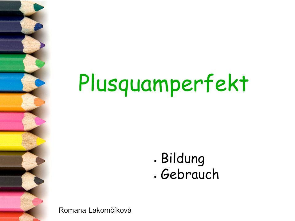 Plusquamperfekt  Bildung  Gebrauch Romana Lakomčíková