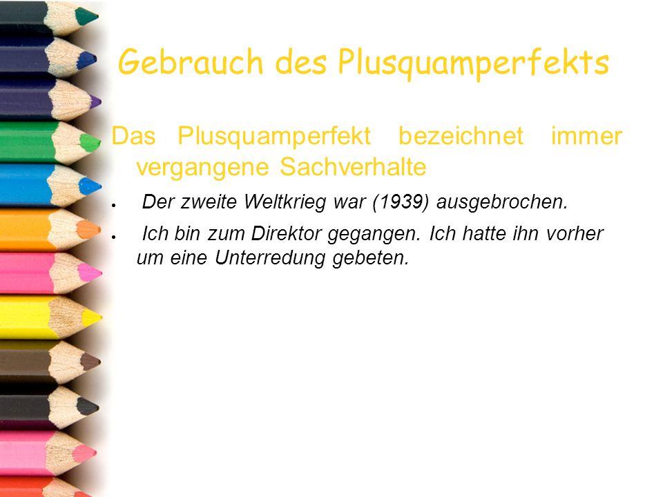 Gebrauch des Plusquamperfekts Das Plusquamperfekt bezeichnet immer vergangene Sachverhalte  Der zweite Weltkrieg war (1939) ausgebrochen.