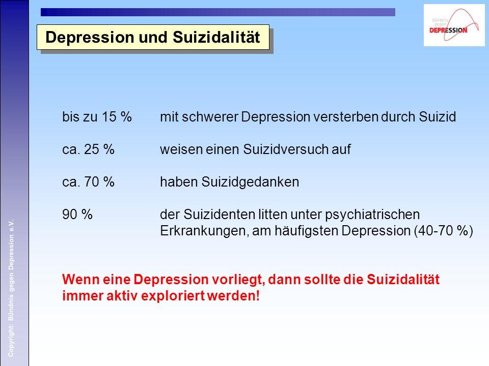Copyright: Bündnis gegen Depression e.V. Depression und Suizidalität bis zu 15 % mit schwerer Depression versterben durch Suizid ca. 25 % weisen einen