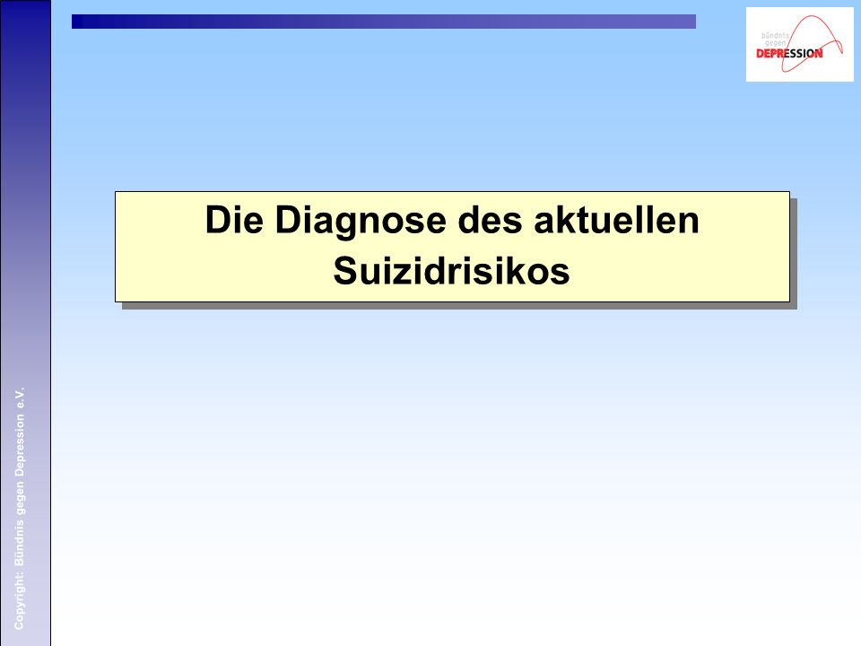 Copyright: Bündnis gegen Depression e.V. Die Diagnose des aktuellen Suizidrisikos