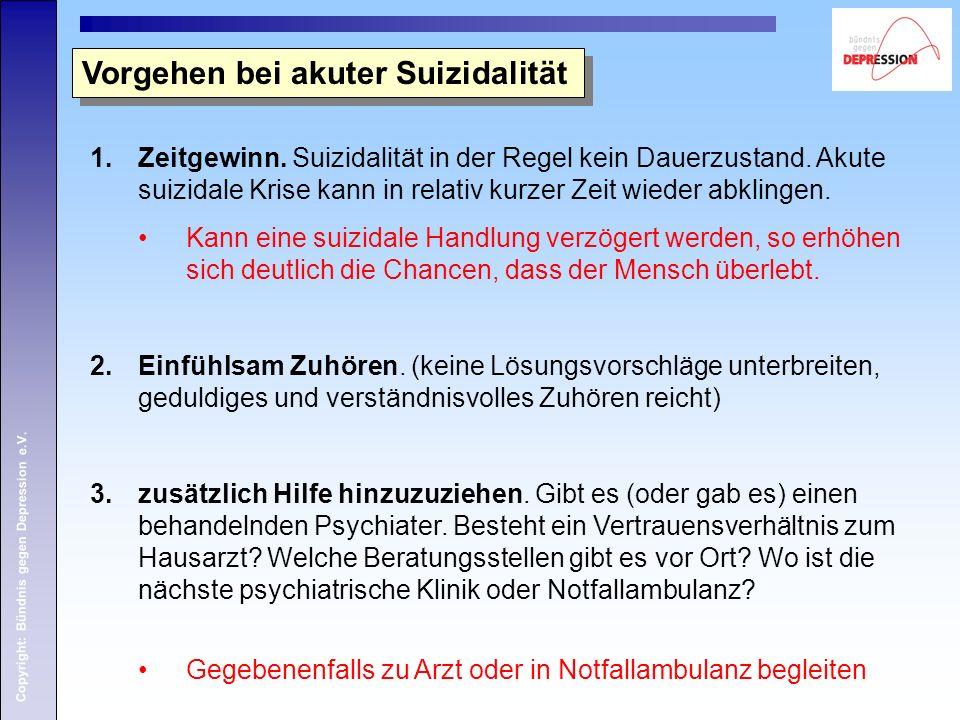 Copyright: Bündnis gegen Depression e.V. Vorgehen bei akuter Suizidalität 1.Zeitgewinn. Suizidalität in der Regel kein Dauerzustand. Akute suizidale K