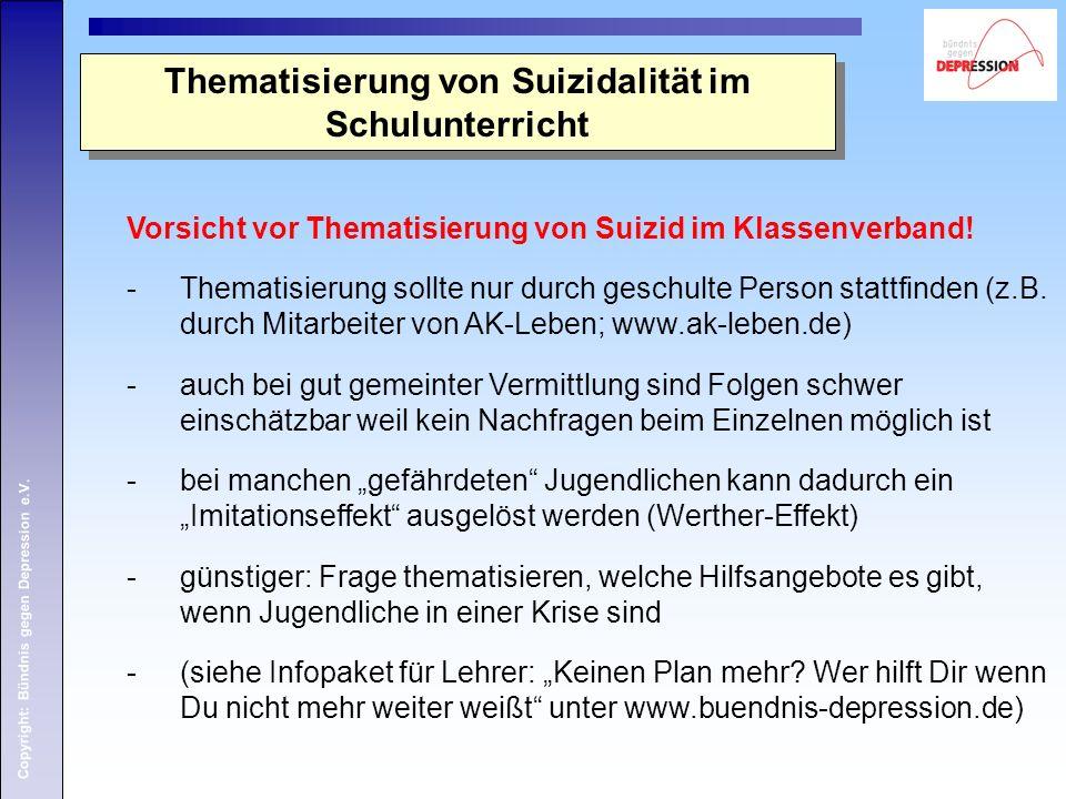 Copyright: Bündnis gegen Depression e.V. Vorsicht vor Thematisierung von Suizid im Klassenverband! -Thematisierung sollte nur durch geschulte Person s